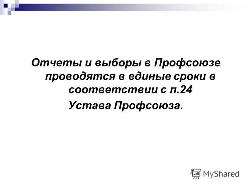 Отчеты и выборы в Профсоюзе проводятся в единые сроки в соответствии с п.24 Устава Профсоюза.