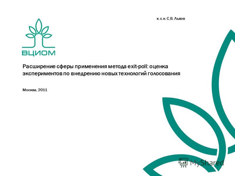 Москва, 2011 Расширение сферы применения метода exit-poll: оценка экспериментов по внедрению новых технологий голосования к.c.н. С.В. Львов