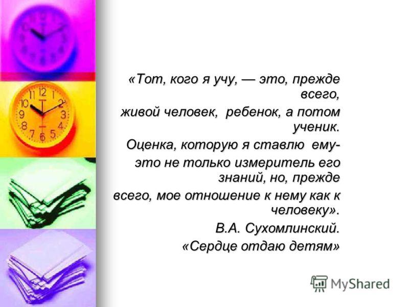 «Тот, кого я учу, это, прежде всего, живой человек, ребенок, а потом ученик. живой человек, ребенок, а потом ученик. Оценка, которую я ставлю ему- это не только измеритель его знаний, но, прежде всего, мое отношение к нему как к человеку». всего, мое