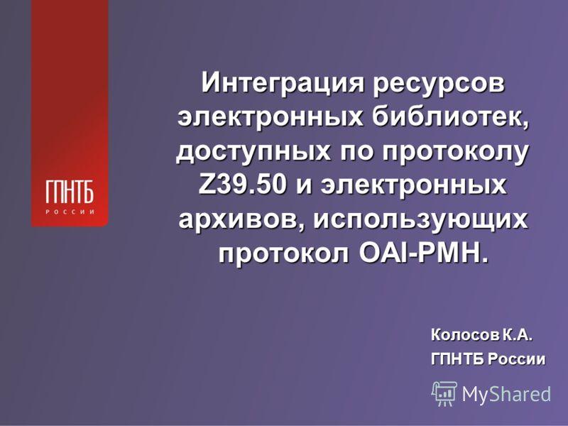Интеграция ресурсов электронных библиотек, доступных по протоколу Z39.50 и электронных архивов, использующих протокол OAI-PMH. Колосов К.А. ГПНТБ России