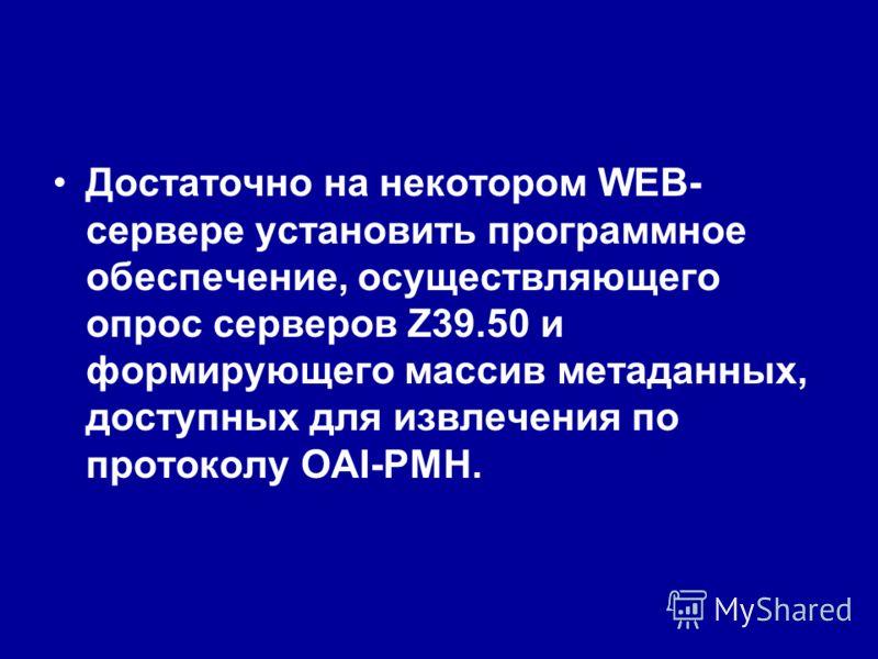 Достаточно на некотором WEB- сервере установить программное обеспечение, осуществляющего опрос серверов Z39.50 и формирующего массив метаданных, доступных для извлечения по протоколу OAI-PMH.