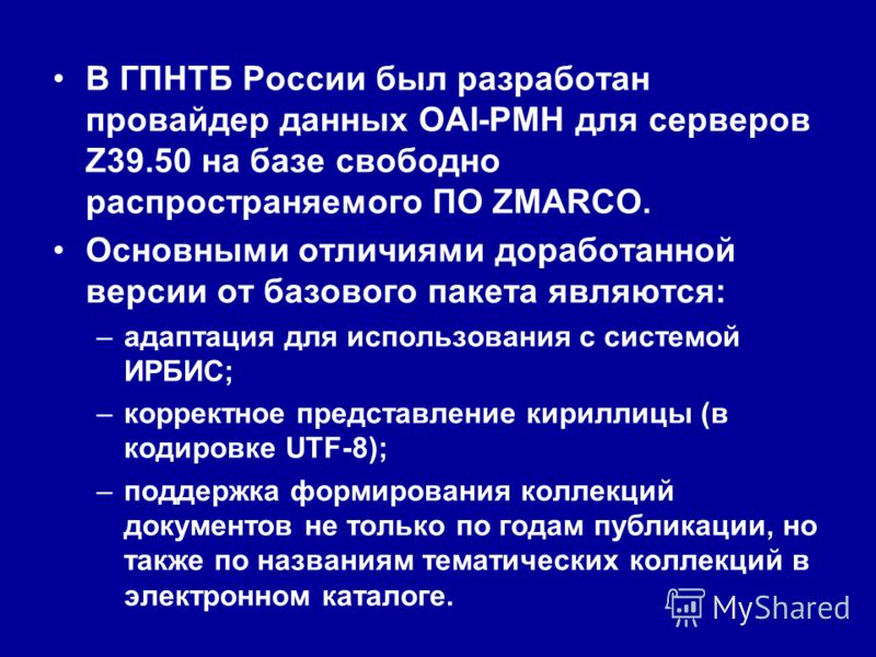 В ГПНТБ России был разработан провайдер данных OAI-PMH для серверов Z39.50 на базе свободно распространяемого ПО ZMARCO. Основными отличиями доработанной версии от базового пакета являются: –адаптация для использования с системой ИРБИС; –корректное п