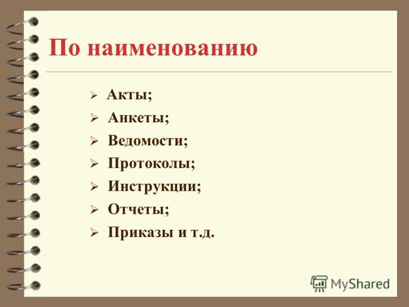По наименованию Акты; Анкеты; Ведомости; Протоколы; Инструкции; Отчеты; Приказы и т.д.
