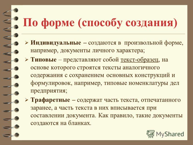 По форме (способу создания) Индивидуальные – создаются в произвольной форме, например, документы личного характера; Типовые – представляют собой текст-образец, на основе которого строятся тексты аналогичного содержания с сохранением основных конструк