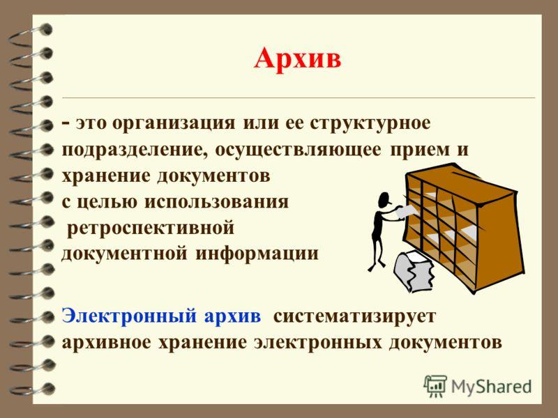 Архив - это организация или ее структурное подразделение, осуществляющее прием и хранение документов с целью использования ретроспективной документной информации Электронный архив систематизирует архивное хранение электронных документов