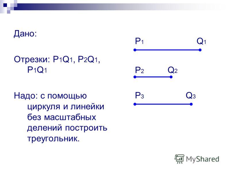 Дано: Отрезки: P 1 Q 1, P 2 Q 1, P 1 Q 1 Надо: с помощью циркуля и линейки без масштабных делений построить треугольник. P1P1 Q1Q1 P2P2 Q2Q2 P3P3 Q3Q3