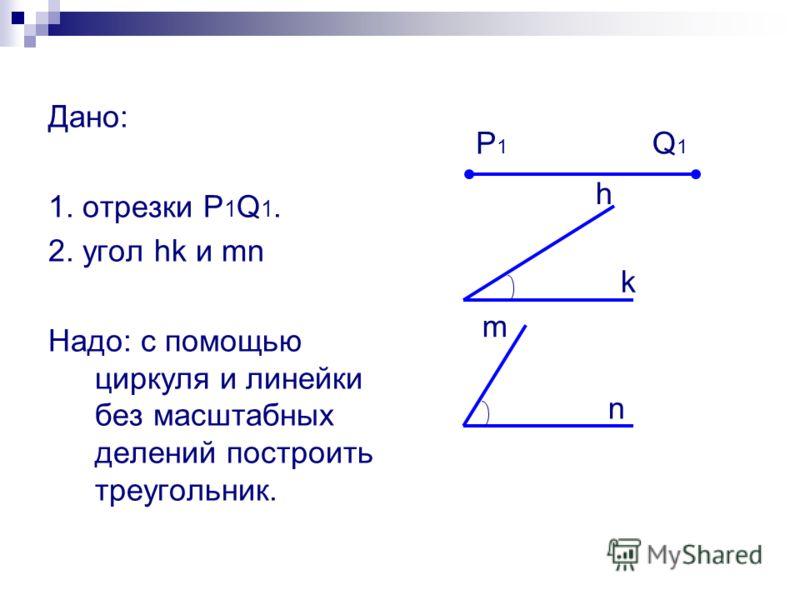 Дано: 1. отрезки P 1 Q 1. 2. угол hk и mn Надо: с помощью циркуля и линейки без масштабных делений построить треугольник. P1P1 Q1Q1 h k m n