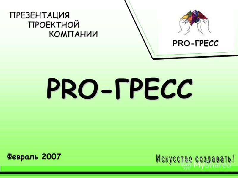 ПРЕЗЕНТАЦИЯ ПРОЕКТНОЙ КОМПАНИИ PRO-ГРЕСС Февраль 2007 PRO -ГРЕСС PRO -ГРЕСС