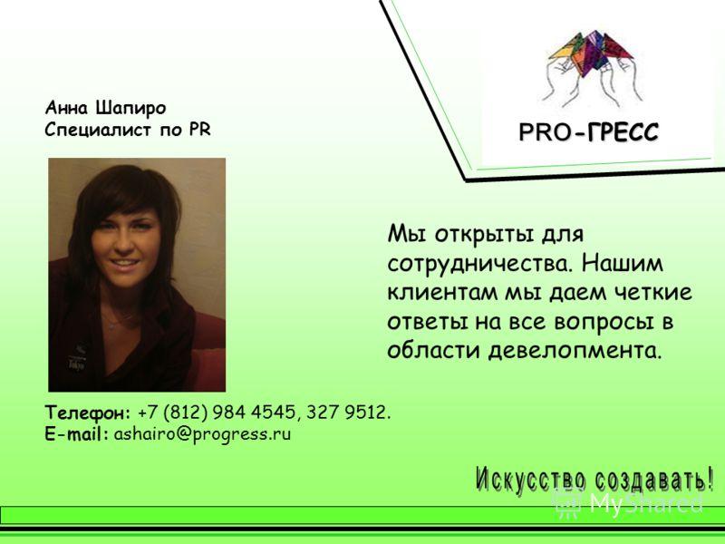 Анна Шапиро Специалист по PR Телефон: +7 (812) 984 4545, 327 9512. E-mail: ashairo@progress.ru Мы открыты для сотрудничества. Нашим клиентам мы даем четкие ответы на все вопросы в области девелопмента.