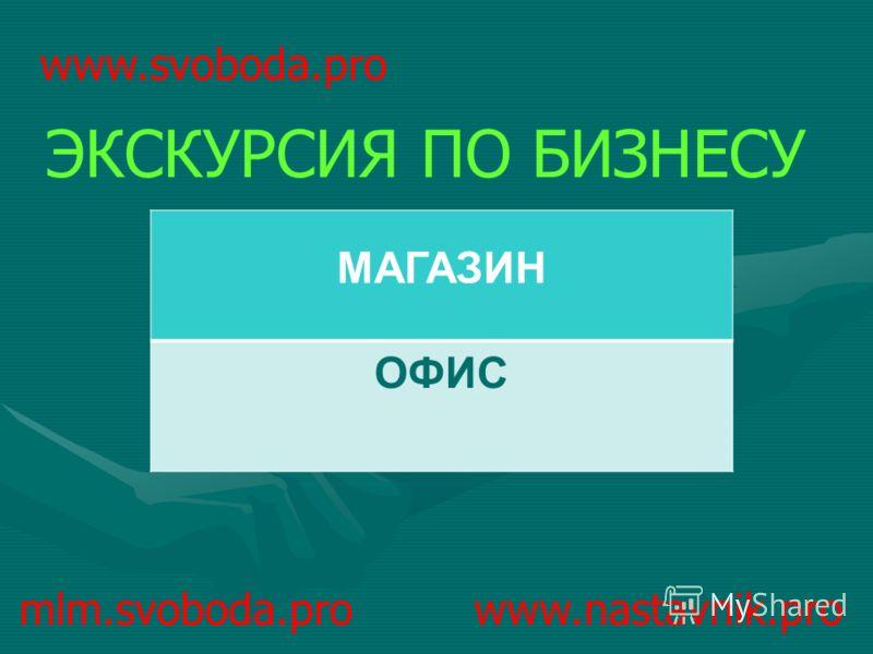 mlm.svoboda.pro www.nastavnik.pro ЭКСКУРСИЯ ПО БИЗНЕСУ www.svoboda.pro МАГАЗИН ОФИС