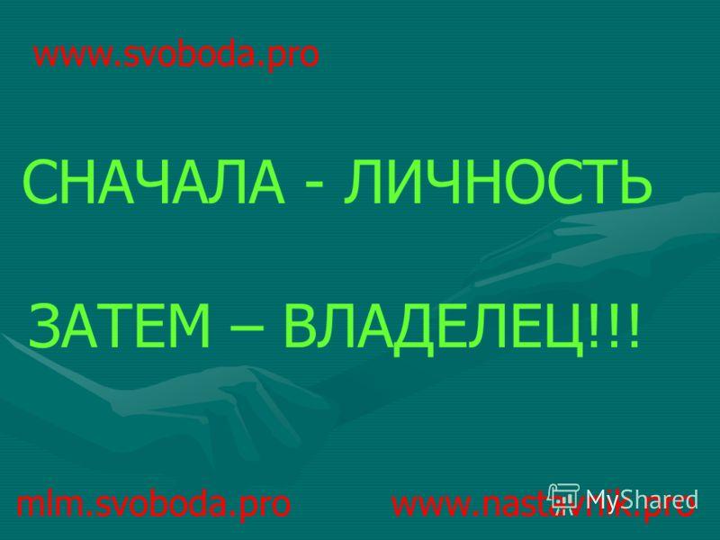 mlm.svoboda.pro www.nastavnik.pro СНАЧАЛА - ЛИЧНОСТЬ ЗАТЕМ – ВЛАДЕЛЕЦ!!! www.svoboda.pro