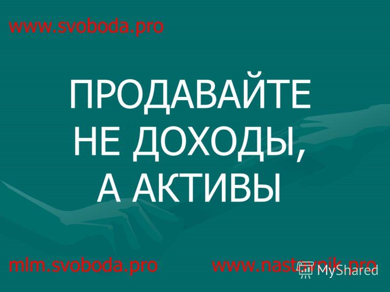 ПРОДАВАЙТЕ НЕ ДОХОДЫ, А АКТИВЫ mlm.svoboda.pro www.nastavnik.pro
