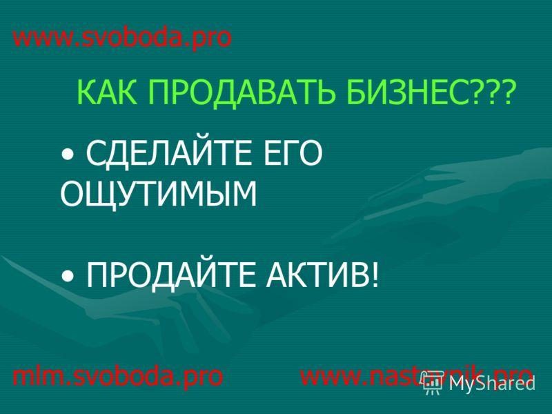 www.svoboda.pro СДЕЛАЙТЕ ЕГО ОЩУТИМЫМ ПРОДАЙТЕ АКТИВ! КАК ПРОДАВАТЬ БИЗНЕС??? mlm.svoboda.pro www.nastavnik.pro