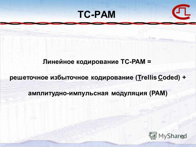 12 TC-PAM Линейное кодирование TC-PAM = решеточное избыточное кодирование (Trellis Coded) + амплитудно-импульсная модуляция (PAM)