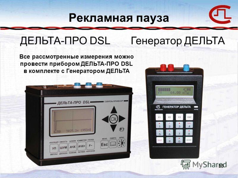 38 Рекламная пауза Все рассмотренные измерения можно провести прибором ДЕЛЬТА-ПРО DSL в комплекте с Генератором ДЕЛЬТА ДЕЛЬТА-ПРО DSLГенератор ДЕЛЬТА