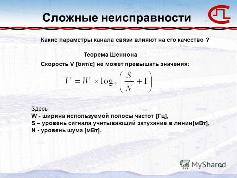 4 Сложные неисправности Какие параметры канала связи влияют на его качество ? Теорема Шеннона Скорость V [бит/с] не может превышать значения: Здесь W - ширина используемой полосы частот [Гц], S – уровень сигнала учитывающий затухание в линии[мВт], N
