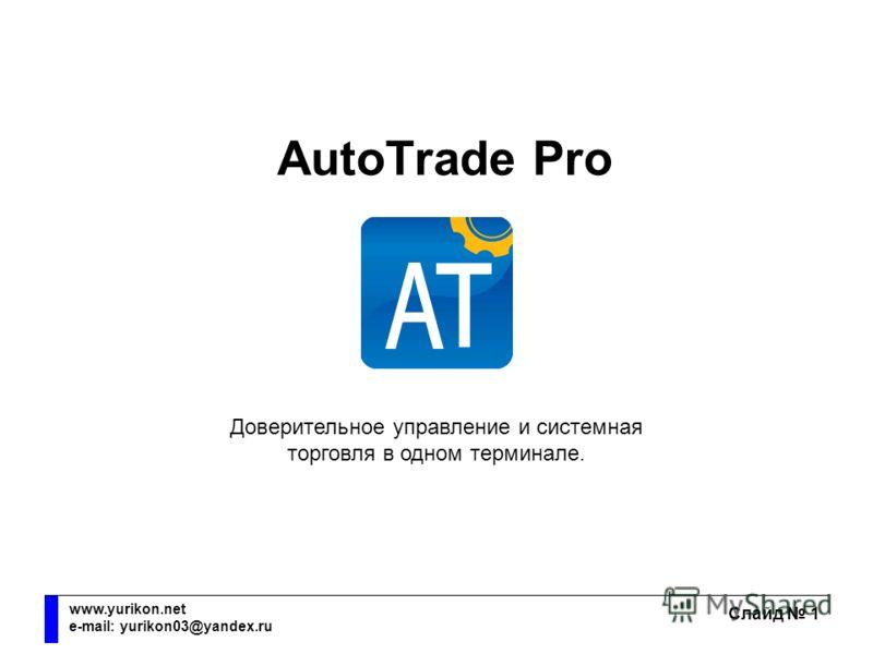 AutoTrade Pro Слайд 1 www.yurikon.net e-mail: yurikon03@yandex.ru AutoTrade Pro Доверительное управление и системная торговля в одном терминале.