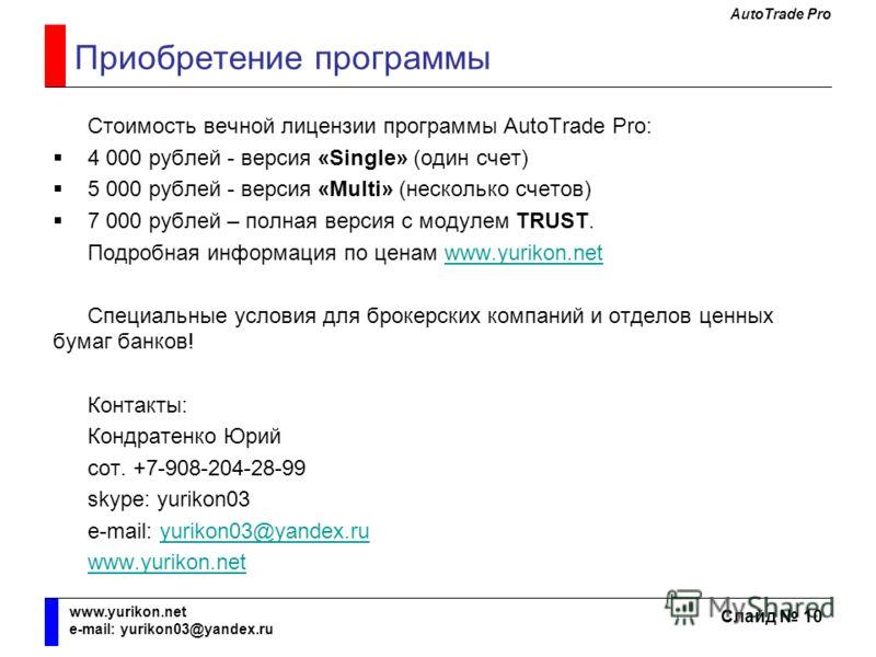 AutoTrade Pro Слайд 10 www.yurikon.net e-mail: yurikon03@yandex.ru Приобретение программы Стоимость вечной лицензии программы AutoTrade Pro: 4 000 рублей - версия «Single» (один счет) 5 000 рублей - версия «Multi» (несколько счетов) 7 000 рублей – по