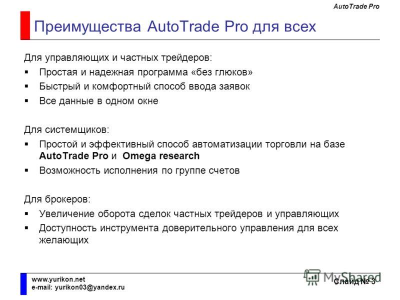 AutoTrade Pro Слайд 3 www.yurikon.net e-mail: yurikon03@yandex.ru Преимущества AutoTrade Pro для всех Для управляющих и частных трейдеров: Простая и надежная программа «без глюков» Быстрый и комфортный способ ввода заявок Все данные в одном окне Для
