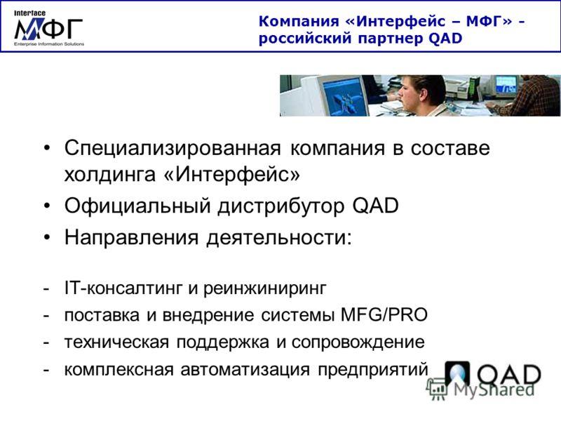 Специализированная компания в составе холдинга «Интерфейс» Официальный дистрибутор QAD Направления деятельности: -IT-консалтинг и реинжиниринг -поставка и внедрение системы MFG/PRO -техническая поддержка и сопровождение -комплексная автоматизация пре