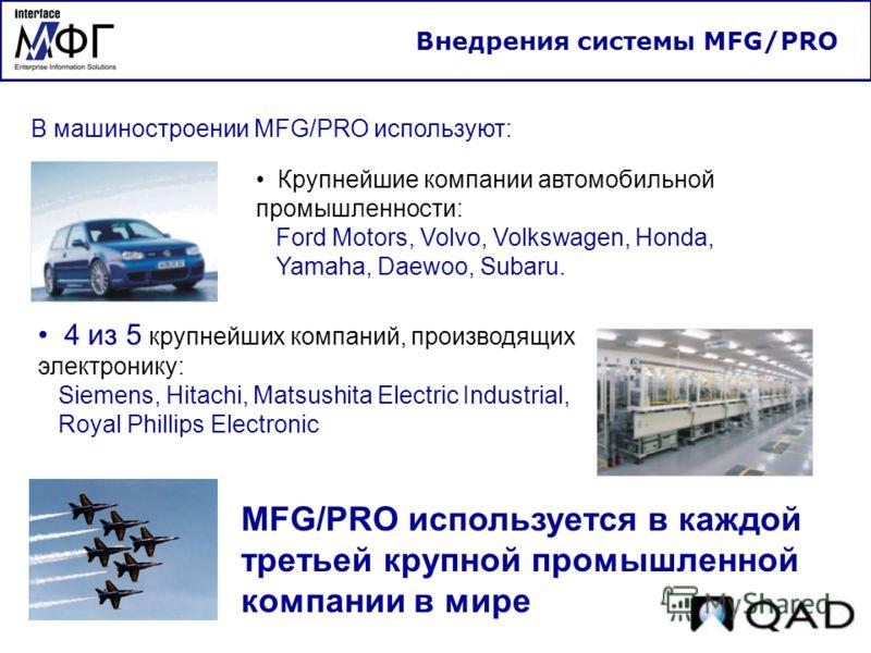 Внедрения системы MFG/PRO В машиностроении MFG/PRO используют: 4 из 5 крупнейших компаний, производящих электронику: Siemens, Hitachi, Matsushita Electric Industrial, Royal Phillips Electronic Крупнейшие компании автомобильной промышленности: Ford Mo