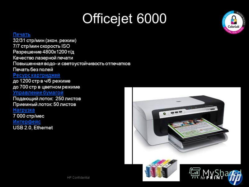 HP Confidential 39 Officejet 6000 Печать 32/31 стр/мин (экон. режим) 7/7 стр/мин скорость ISO Разрешение 4800х1200 т/д Качество лазерной печати Повышенная водо- и светоустойчивость отпечатков Печать без полей Ресурс картриджей до 1200 стр в ч/б режим