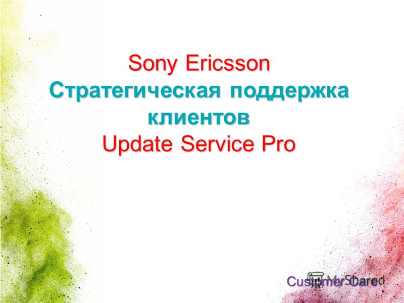 1 CONFIDENTIAL Sony Ericsson Стратегическая поддержка клиентов Update Service Pro Customer Care