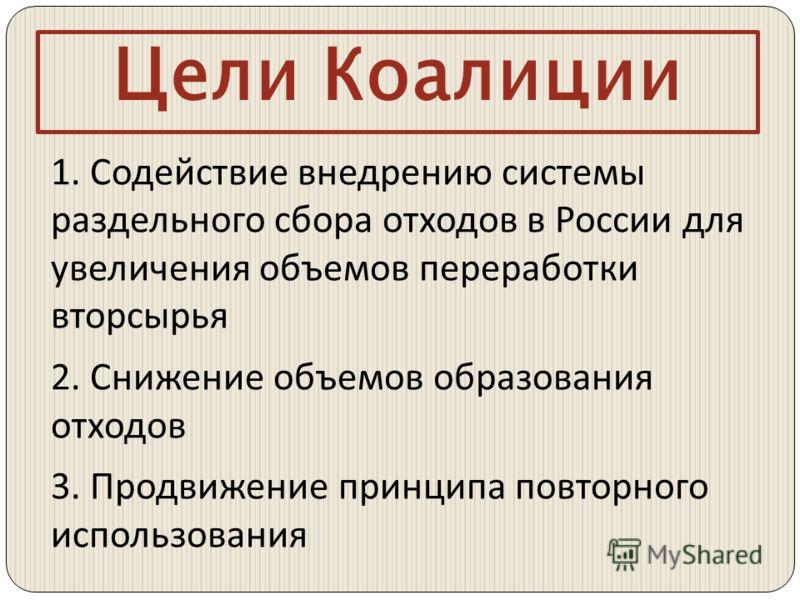 Цели Коалиции 1. Содействие внедрению системы раздельного сбора отходов в России для увеличения объемов переработки вторсырья 2. Снижение объемов образования отходов 3. Продвижение принципа повторного использования