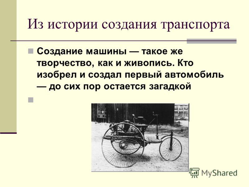 Из истории создания транспорта Создание машины такое же творчество, как и живопись. Кто изобрел и создал первый автомобиль до сих пор остается загадкой
