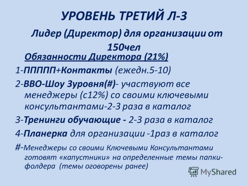 УРОВЕНЬ ТРЕТИЙ Л-3 Лидер (Директор) для организации от 150чел Обязанности Директора (21%) 1-ППППП+Контакты (ежедн.5-10) 2-ВВО-Шоу 3уровня(#)- участвуют все менеджеры (с12%) со своими ключевыми консультантами-2-3 раза в каталог 3-Тренинги обучающие -