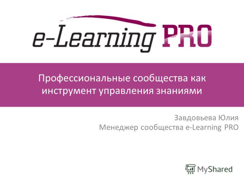 Профессиональные сообщества как инструмент управления знаниями Завдовьева Юлия Менеджер сообщества e-Learning PRO