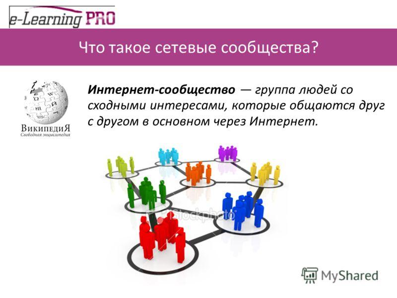 Что такое сетевые сообщества? Интернет-сообщество группа людей со сходными интересами, которые общаются друг с другом в основном через Интернет.