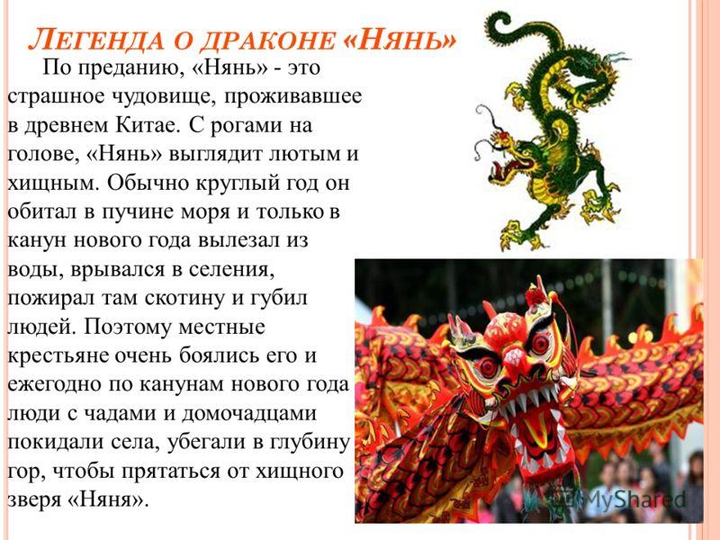 Л ЕГЕНДА О ДРАКОНЕ «Н ЯНЬ » По преданию, «Нянь» - это страшное чудовище, проживавшее в древнем Китае. С рогами на голове, «Нянь» выглядит лютым и хищным. Обычно круглый год он обитал в пучине моря и только в канун нового года вылезал из воды, врывалс