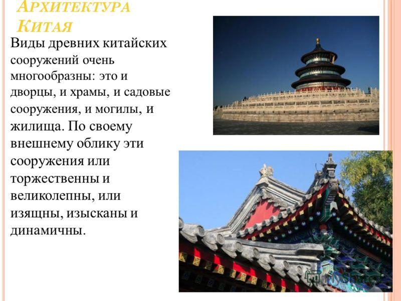 А РХИТЕКТУРА К ИТАЯ Виды древних китайских сооружений очень многообразны: это и дворцы, и храмы, и садовые сооружения, и могилы, и жилища. По своему внешнему облику эти сооружения или торжественны и великолепны, или изящны, изысканы и динамичны.