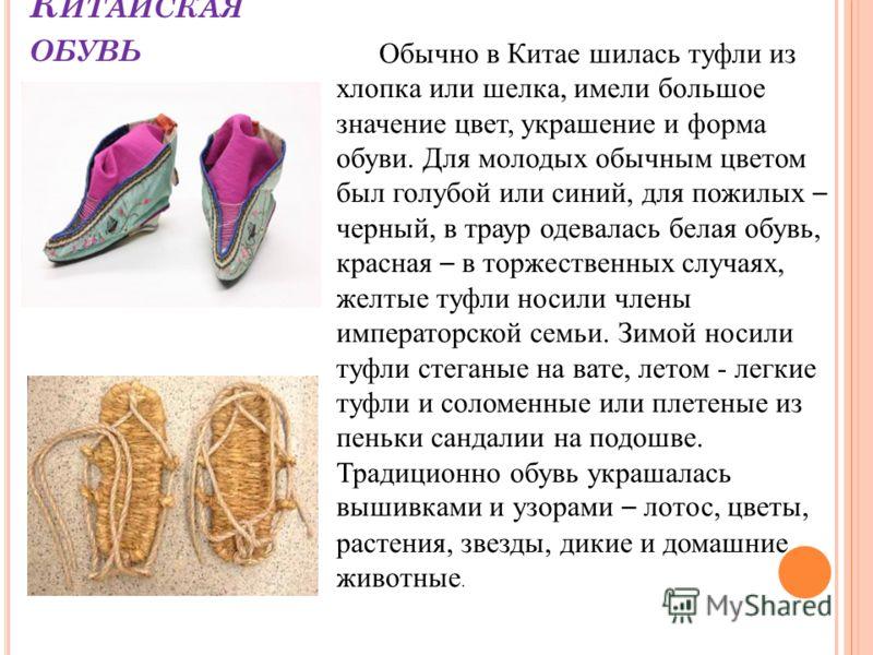 К ИТАЙСКАЯ ОБУВЬ Обычно в Китае шилась туфли из хлопка или шелка, имели большое значение цвет, украшение и форма обуви. Для молодых обычным цветом был голубой или синий, для пожилых – черный, в траур одевалась белая обувь, красная – в торжественных с