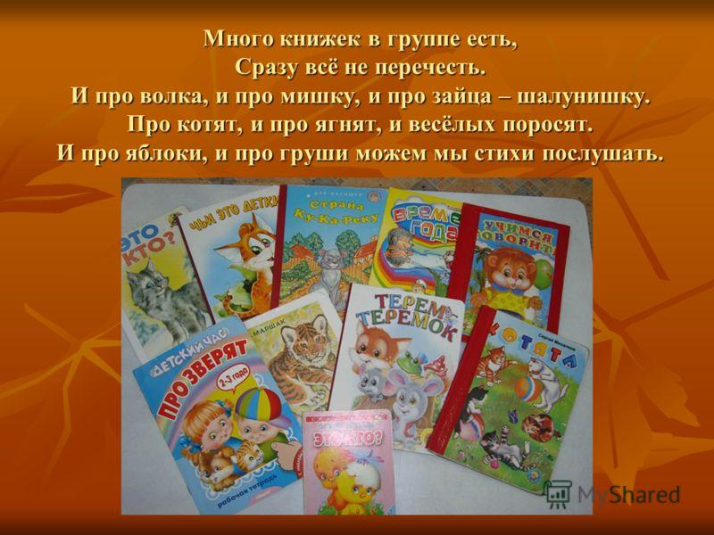 Много книжек в группе есть, Сразу всё не перечесть. И про волка, и про мишку, и про зайца – шалунишку. Про котят, и про ягнят, и весёлых поросят. И про яблоки, и про груши можем мы стихи послушать.