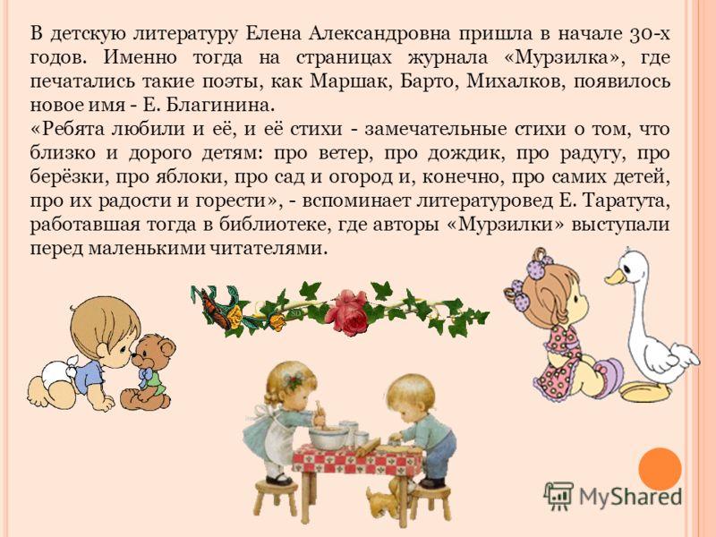 В детскую литературу Елена Александровна пришла в начале 30-х годов. Именно тогда на страницах журнала «Мурзилка», где печатались такие поэты, как Маршак, Барто, Михалков, появилось новое имя - Е. Благинина. «Ребята любили и её, и её стихи - замечате