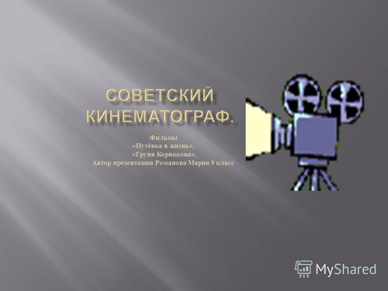 Фильмы « Путёвка в жизнь », « Груня Корнакова ». Автор презентации Романова Мария 9 класс