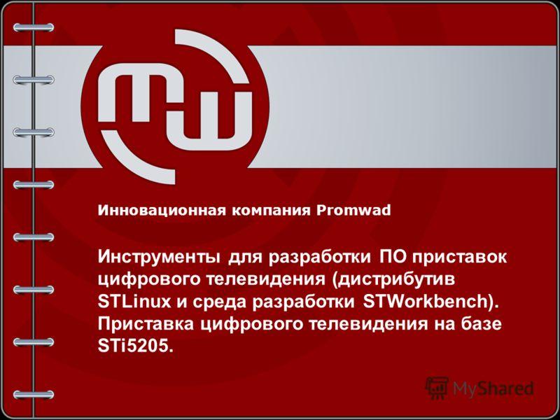 Инновационная компания Promwad Инструменты для разработки ПО приставок цифрового телевидения (дистрибутив STLinux и среда разработки STWorkbench). Приставка цифрового телевидения на базе STi5205.