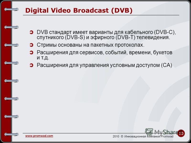 10 www.promwad.com 2010 © Инновационная компания Promwad Digital Video Broadcast (DVB) DVB стандарт имеет варианты для кабельного (DVB-C), спутникого (DVB-S) и эфирного (DVB-T) телевидения. Стримы основаны на пакетных протоколах. Расширения для серви