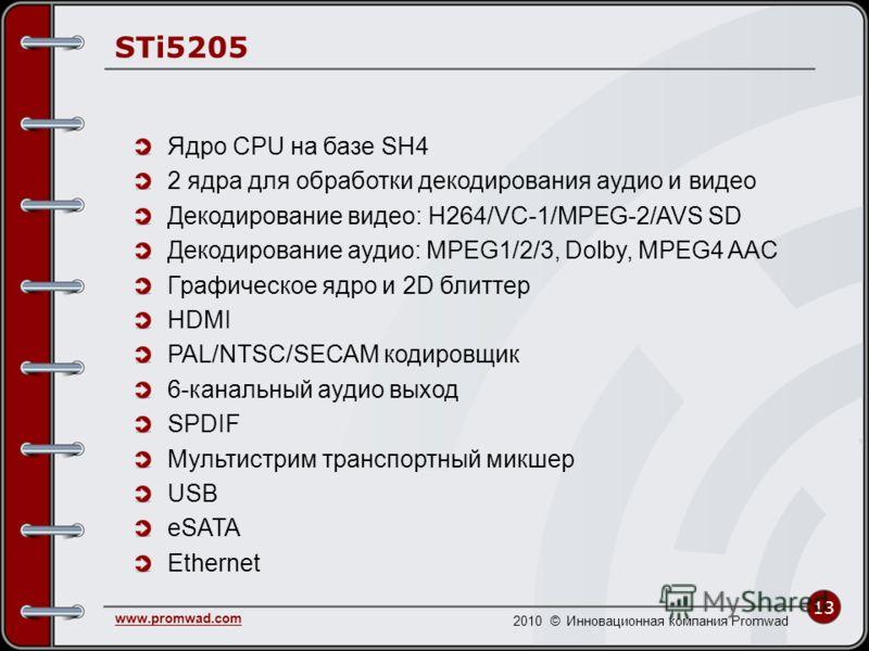 13 www.promwad.com 2010 © Инновационная компания Promwad STi5205 Ядро CPU на базе SH4 2 ядра для обработки декодирования аудио и видео Декодирование видео: H264/VC-1/MPEG-2/AVS SD Декодирование аудио: MPEG1/2/3, Dolby, MPEG4 AAC Графическое ядро и 2D