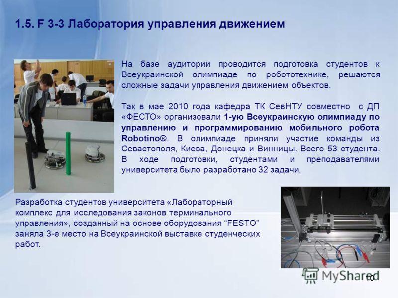 1.5. F 3-3 Лаборатория управления движением На базе аудитории проводится подготовка студентов к Всеукраинской олимпиаде по робототехнике, решаются сложные задачи управления движением объектов. Так в мае 2010 года кафедра ТК СевНТУ совместно с ДП «ФЕС