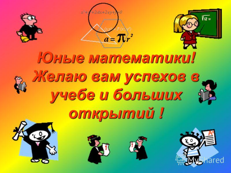 Юные математики! Желаю вам успехов в учебе и больших открытий !