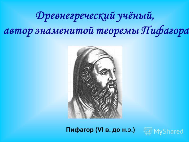 Пифагор (VI в. до н.э.) Древнегреческий учёный, автор знаменитой теоремы Пифагора