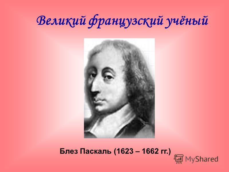 Блез Паскаль (1623 – 1662 гг.) Великий французский учёный