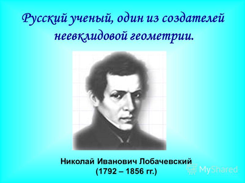 Николай Иванович Лобачевский (1792 – 1856 гг.) Русский ученый, один из создателей неевклидовой геометрии.