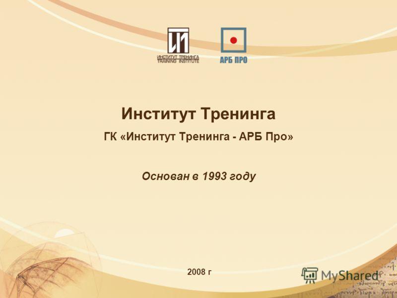 Институт Тренинга ГК «Институт Тренинга - АРБ Про» Основан в 1993 году 2008 г