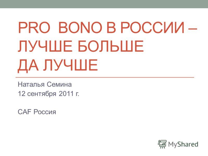 PRO BONO В РОССИИ – ЛУЧШЕ БОЛЬШЕ ДА ЛУЧШЕ Наталья Семина 12 сентября 2011 г. CAF Россия