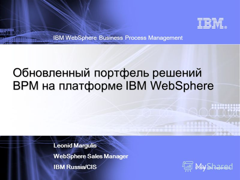 © 2009 IBM Corporation IBM WebSphere Business Process Management Обновленный портфель решений BPM на платформе IBM WebSphere Leonid Margulis WebSphere Sales Manager IBM Russia/CIS