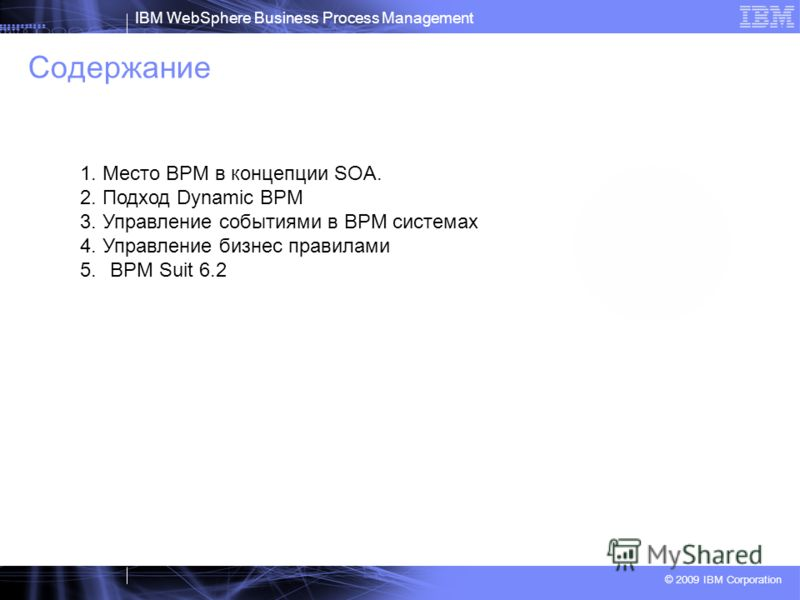 IBM WebSphere Business Process Management © 2009 IBM Corporation Содержание 1. Место BPM в концепции SOA. 2. Подход Dynamic BPM 3. Управление событиями в BPM системах 4. Управление бизнес правилами 5.BPM Suit 6.2
